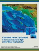 Report Cover links to Is Offshore Finfish Aquaculture in the Southern California Bight an Idea Whose Time Has Come?